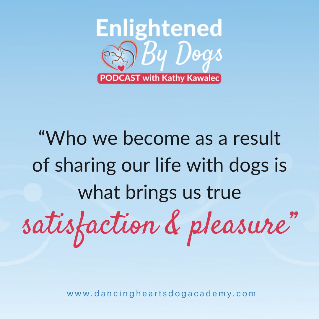 """Who we become as a result of sharing our life with dogs is what brings us true satisfaction & pleasure"""