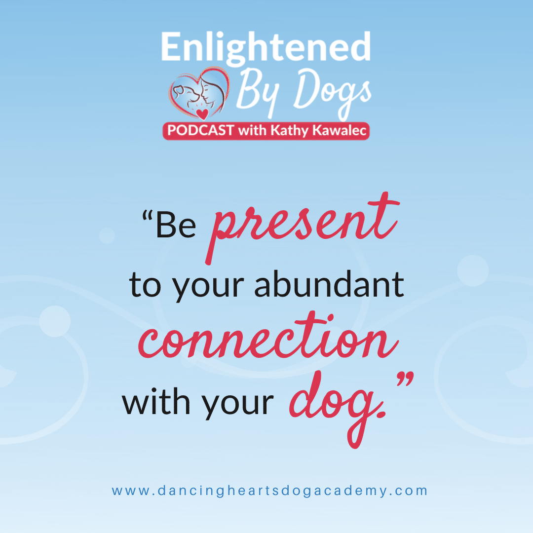 """""""Be present to your abundant connection with your dog."""""""